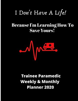 I Don't Have A Life! Because I'm Leaning How To Save Yours! | Trainee Paramedic Weekly & Monthly Planner 2020: Ideal gift for Student Paramedics birthday, graduation or enrollment | 72 pages 8.5 x 11 by Independently published