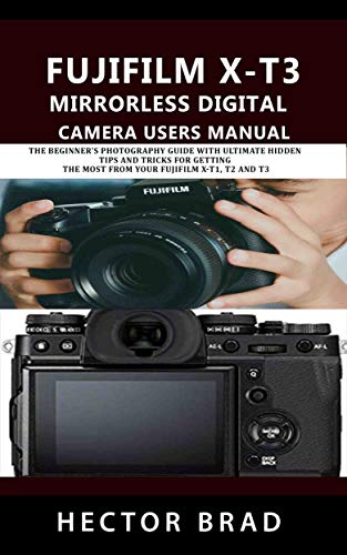 Fujifilm X-T3 Mirrorless Digital Camera Users Manual: The Beginner's Photography Guide with Ultimate Hidden tips and tricks for getting the Most from Your Fujifilm X-T1, T2 and T3 (English Edition)