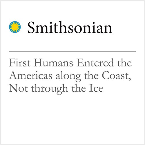 First Humans Entered the Americas Along the Coast, Not Through the Ice audiobook cover art