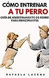 CÓMO ENTRENAR A TU PERRO: Guía de Adiestramiento de Perro para Principiantes