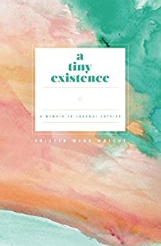 A Tiny Existence: A Memoir in Journal Entries by [Kristen Webb Wright]