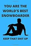 YOU ARE THE WORLD'S BEST SNOWBOARDER KEEP THAT SHIT UP: Funny Snowboarder Journal Note Book Diary Log Scrap Tracker Party Prize Gift Present 6x9 Inch 100 Pages.