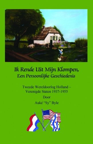 Ik Rende Uit Mijn Klompen, Een Persoonlijke Geschiedenis: Tweede Wereldoorlog Holland - Verenigde Staten 1937-1955 door Auke