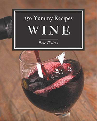 150 Yummy Wine Recipes: A One-of-a-kind Yummy Wine Cookbook