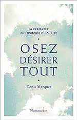 Osez désirer tout - La véritable philosophie du Christ de Denis Marquet