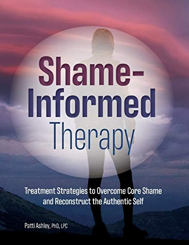 Shame-Informed Therapy: Treatment Strategies to Overcome Core Shame and Reconstruct the Authentic Self
