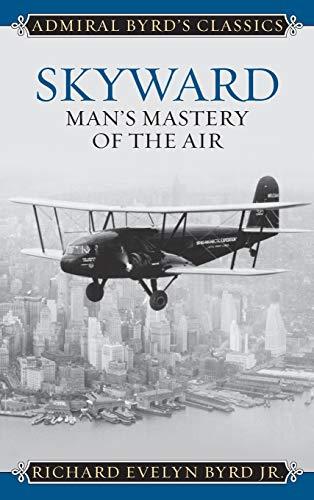 Skyward: Man's Mastery of the Air (Admiral Byrd Classics)