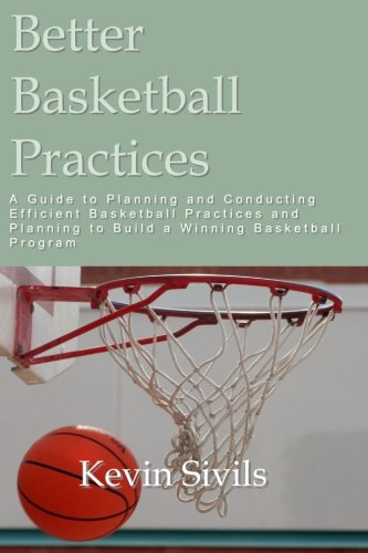 Better Basketball Practices: A guide to planning and conducting efficient basketball practices and planning to build a winning basketball program
