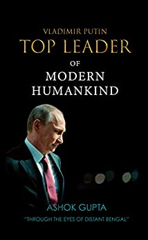 Vladimir Putin - Top Leader of Modern Humankind: Through the eyes of distant Bengal by [Ashok Gupta]