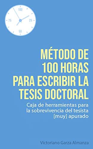 Metodo de 100 horas para escribir la tesis doctoral: Manual de sobrevivencia para el tesista muy apurado