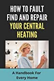 How To Fault Find And Repair Your Central Heating: A Handbook For Every Home: Central Heating And Cooling System