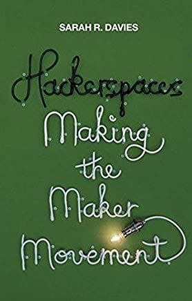 Hackerspaces: Making the Maker Movement by Sarah R. Davies(2017-04-10)