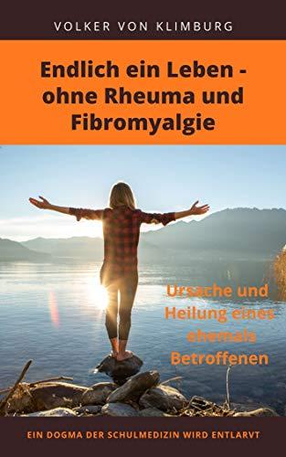 Endlich ein Leben - ohne Rheuma und Fibromyalgie: Ursache und Heilung eines ehemals Betroffenen