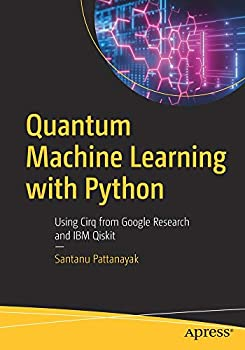 Quantum Machine Learning with Python  Using Cirq from Google Research and IBM Qiskit