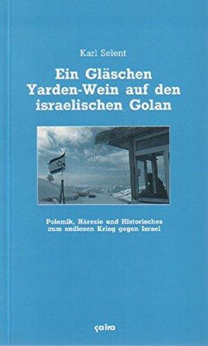 Ein Gläschen Yarden-Wein auf den israelischen Golan: Polemik, Häresie und Historisches zum endlosen Krieg gegen Israel