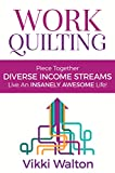 Work Quilting: Piece Together Diverse Income Streams ; Live an Insanely Awesome Life.: Vocational Guidance Guide to help you grow your income by doing work you love.