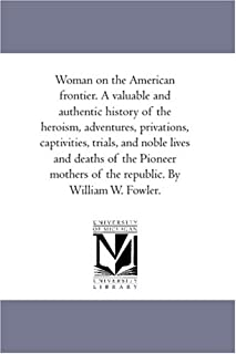 Woman on the American frontier. A valuable and authentic history of the heroism, adventures, privations, captivities, tria...