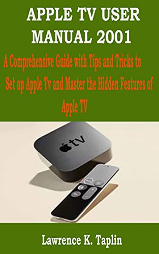 APPLE TV USER MANUAL 2001: A Comprehensive Guide with Tips and Tricks to Set up Apple Tv and Master the Hidden Features of Apple TV (English Edition)