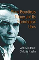 Pierre Bourdieu's theory and its sociological uses