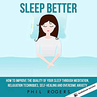 Sleep Better     How to Improve the Quality of Your Sleep Through Meditation, Relaxation Techniques, Self-Healing, and Overcome Anxiety              By:                                                                                                                                 Phil Rogers                               Narrated by:                                                                                                                                 Scott Clem                      Length: 6 hrs     50 ratings     Overall 5.0