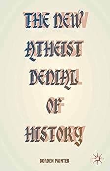 The New Atheist Denial of History by [B. Painter]