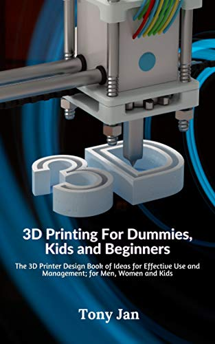 3D Printing For Dummies, Kids and Beginners: The 3D Printer Design Book of Ideas for Effective Use and Management; for Men, Women and Kids (English Edition)