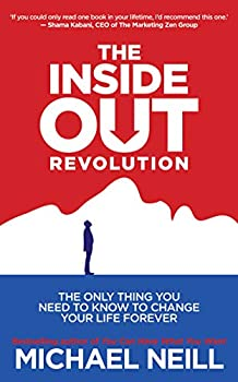 The Inside-Out Revolution  The Only Thing You Need to Know to Change Your Life Forever