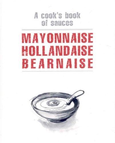 Mayonnaise Hollandaise Bearnaise: A Cook's Book of Sauces