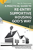 A Practical Guide to Re-Entry Supportive Housing God's Way: A Comprehensive Guide to Establishing Faith-Based Transitional Housing