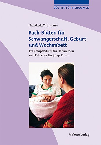 Bach-Blüten für Schwangerschaft, Geburt und Wochenbett: Kompendium für Hebammen und Ratgeber für Schwangere und junge Eltern (Bücher für Hebammen)