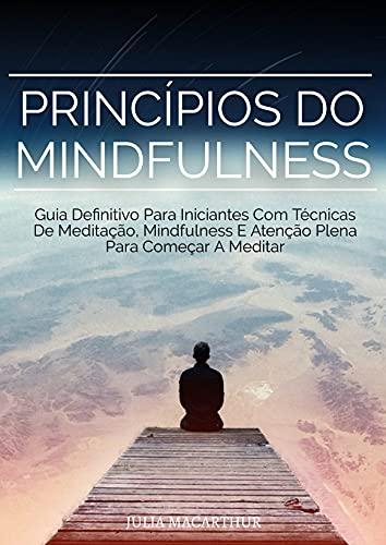 Princípios Do Mindfulness: Guia Definitivo Para Iniciantes Com Técnicas De Meditação, Mindfulness E Atenção Plena Para Começar A Meditar