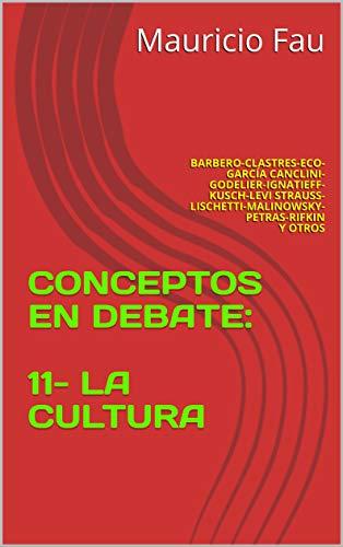 CONCEPTOS EN DEBATE: 11- LA CULTURA: BARBERO-CLASTRES-ECO-GARCÍA CANCLINI-GODELIER-IGNATIEFF-KUSCH-LEVI STRAUSS-LISCHETTI-MALINOWSKY-PETRAS-RIFKIN Y OTROS (Spanish Edition)