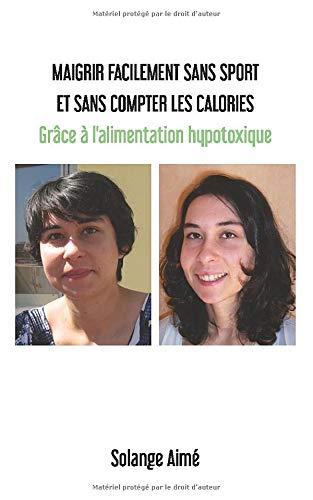 Maigrir facilement sans sport et sans compter les calories: Grâce à l'alimentation hypotoxique