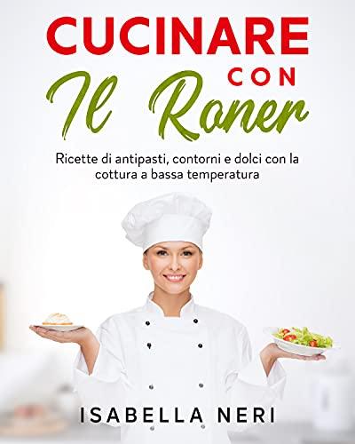 Cucinare con il Roner: ricette di antipasti, contorni e dolci con la cottura a bassa temperatura