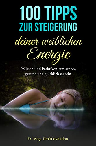100 Tipps zur Steigerung deiner weiblichen Energie: Wissen und Praktiken für schön, gesund und glücklich zu sein