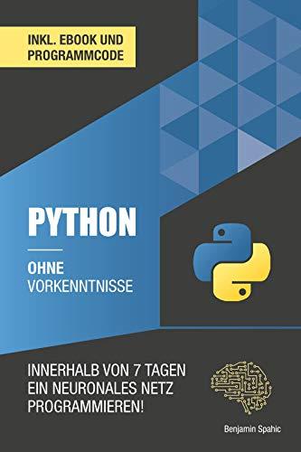 Python ohne Vorkenntnisse : Innerhalb von 7 Tagen ein neuronales Netz programmieren (Ohne Vorkenntnisse zum Ingenieur)