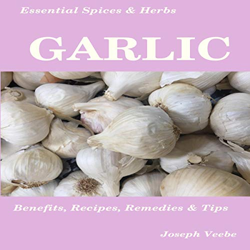 Essential Spices & Herbs: Garlic: The Natural Anti-Biotic, Heart Healthy, Anti-Cancer and Detox Food. Natural Healing Recipes Included.  By  cover art