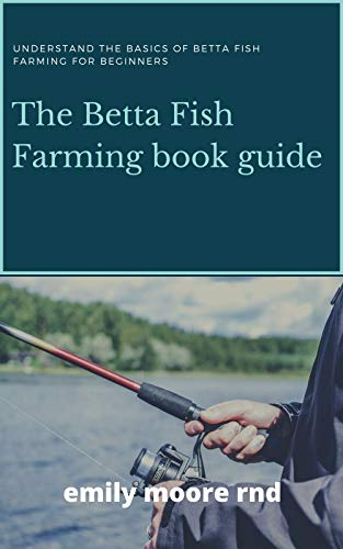 BETTA FISH FARMING BOOK GUIDE: Understanding the basics of betta fish farming for beginners by [EMILY MOORE RND]