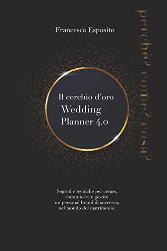 Il cerchio d'oro. Wedding Planner 4.0: Segreti e tecniche per creare, comunicare e gestire un personal brand di successo, nel mondo del matrimonio 4.0