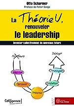 La théorie U, renouveler le leadership - Inventer collectivement de nouveaux futurs d'Otto Scharmer