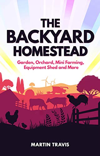 The Backyard Homestead: Garden, Orchard, Mini Farming, Equipment Shed and More by [Martin Travis]