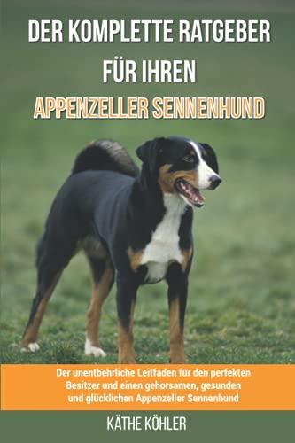 Der komplette Ratgeber für Ihren Appenzeller Sennenhund: Der unentbehrliche Leitfaden für den perfekten Besitzer und einen gehorsamen, gesunden und glücklichen Appenzeller Sennenhund