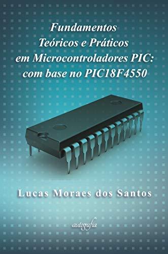 Fundamentos teóricos e práticos em microcontroladores PIC: com base no PIC18F4550 (Portuguese Edition)