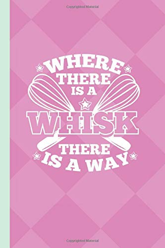Where There is a Whisk There is a Way: Blank Recipe Book to Write in. Chef Notes Organizer for Pastry Lovers.