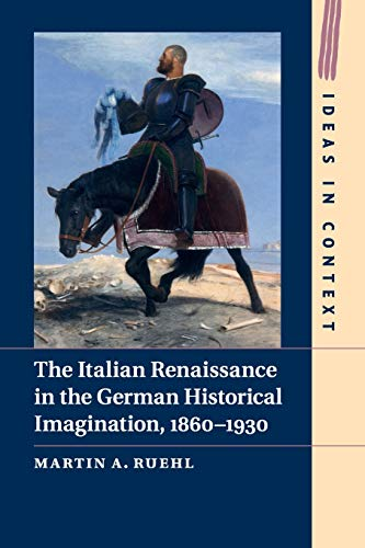 The Italian Renaissance in the German Historical Imagination, 1860–1930 (Ideas in Context, Band...