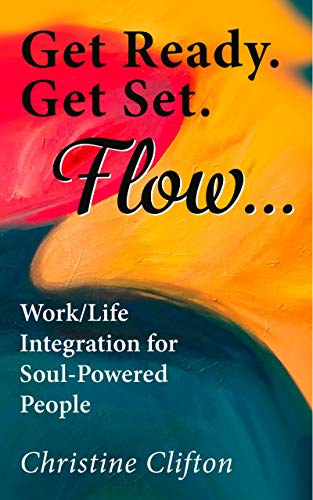 Get Ready. Get Set. Flow...: Work/Life Integration for Soul-Powered People (English Edition)