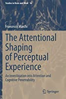 The Attentional Shaping of Perceptual Experience: An Investigation into Attention and Cognitive Penetrability (Studies in Brain and Mind, 16)