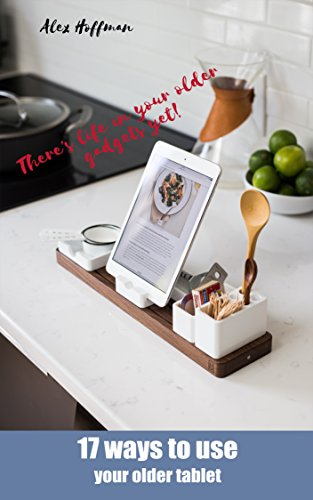 17 Ways To Use Your Older Tablet: Compilation of Ideas and Handy Uses for Old IPad or Android Tablet (English Edition)