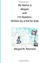My Name is Abigail, and I'm Dyslexic: Written by a Kid for Kids