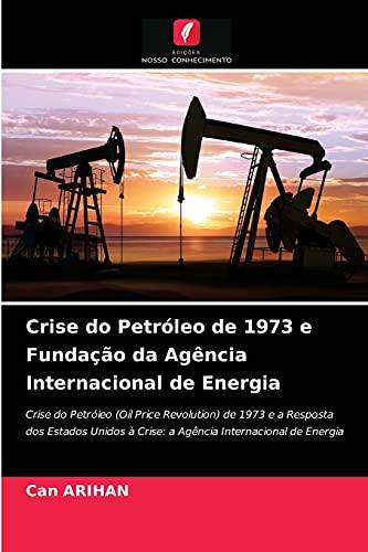 Crise do Petróleo de 1973 e Fundação da Agência Internacional de Energia: Crise do Petróleo (Oil Price Revolution) de 1973 e a Resposta dos Estados Unidos à Crise: a Agência Internacional de Energia